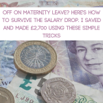 Off on Maternity Leave? Here's How to Survive the Salary Drop. I Saved and Made £2,700 Using These Simple Tricks.