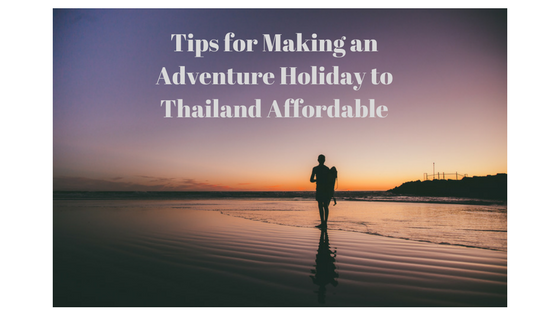 Tips for Making an Adventure Holiday to Thailand Affordable