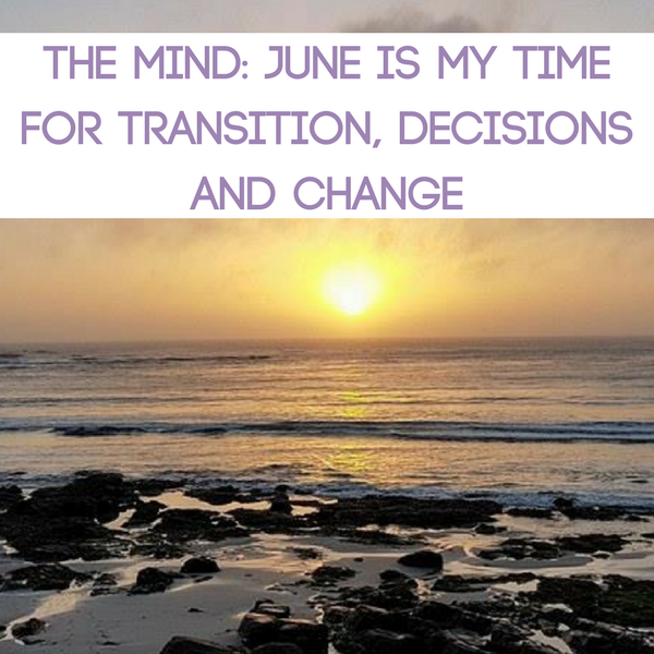 The Mind: June is my Time for Transition, Decisions and Change