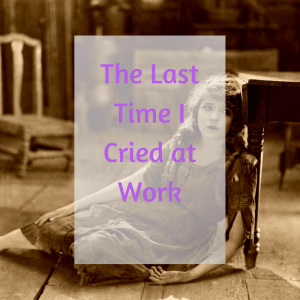 The Last Time I Cried at Work
