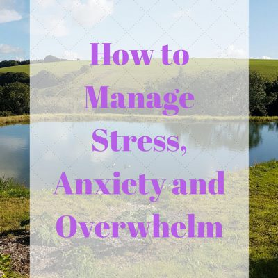How to Manage Stress, Anxiety and Overwhelm