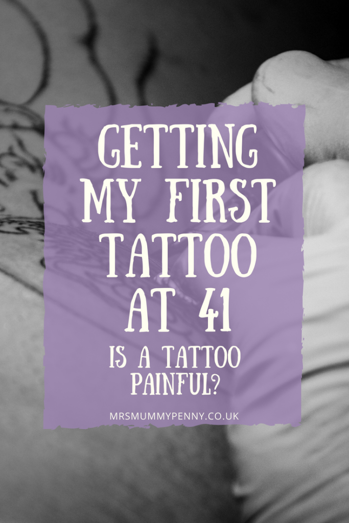 Getting my First Tattoo at Aged 41 - Is a Tattoo Painful?