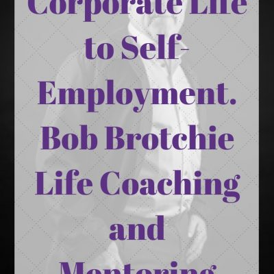 Corporate Life to Self-Employment. Bob Brotchie Life Coaching and Mentoring