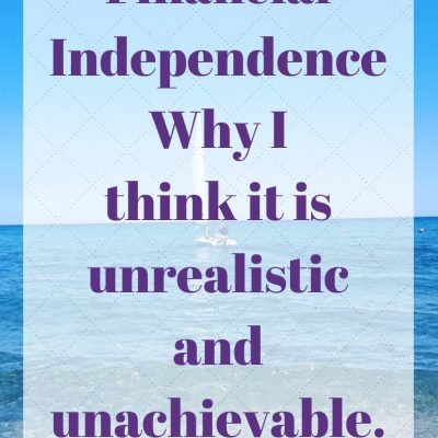 Financial Independence – Why I think it is unrealistic and unachievable.